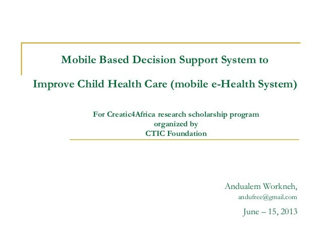 Mobile Based Decision Support System toImprove Child Health Care (mobile e-Health System)Andualem Workneh,andufree@gmail.c...