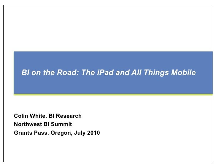 BI on the Road: The iPad and All Things Mobile     Colin White, BI Research Northwest BI Summit Grants Pass, Oregon, July ...