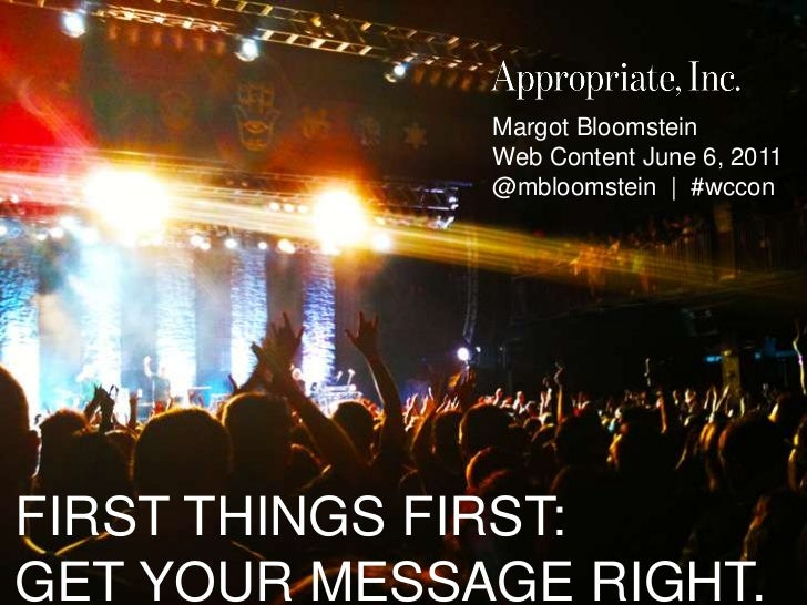 Margot Bloomstein<br />Web Content June 6, 2011<br />@mbloomstein  |  #wccon<br />FIRST THINGS FIRST: GET YOUR MESSAGE RIG...