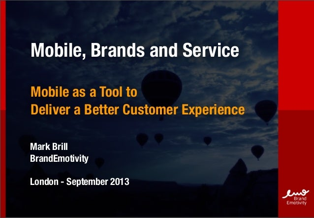 Mobile, Brands and Service Mobile as a Tool to Deliver a Better Customer Experience Mark Brill BrandEmotivity London - Sep...