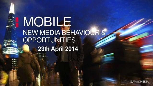 MOBILE NEW MEDIA BEHAVIOUR & OPPORTUNITIES 23th April 2014
