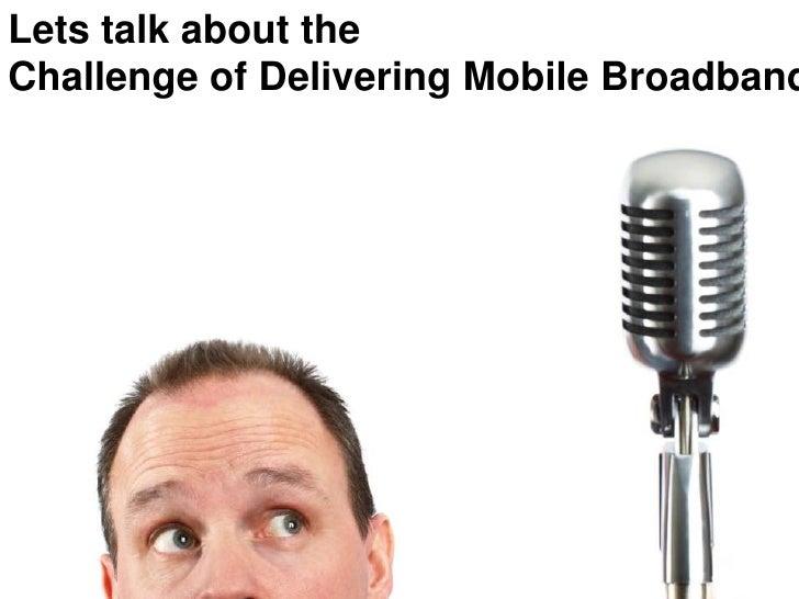 Lets talk about the Challenge of Delivering Mobile Broadband