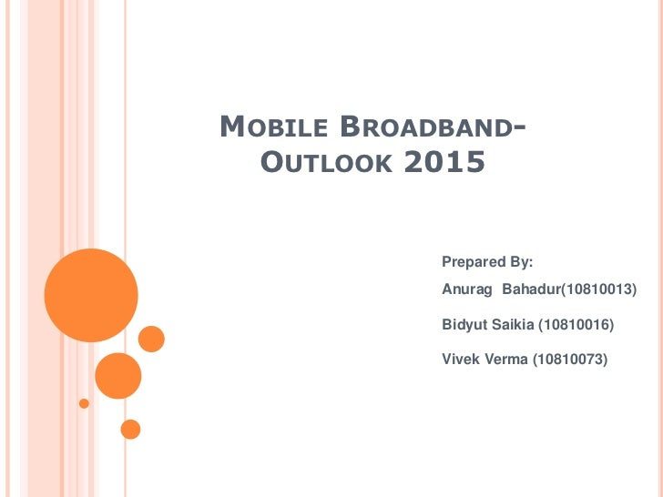 Mobile Broadband-Outlook 2015<br />Prepared By:<br />AnuragBahadur(10810013)<br />BidyutSaikia (10810016)<br />VivekVerma ...