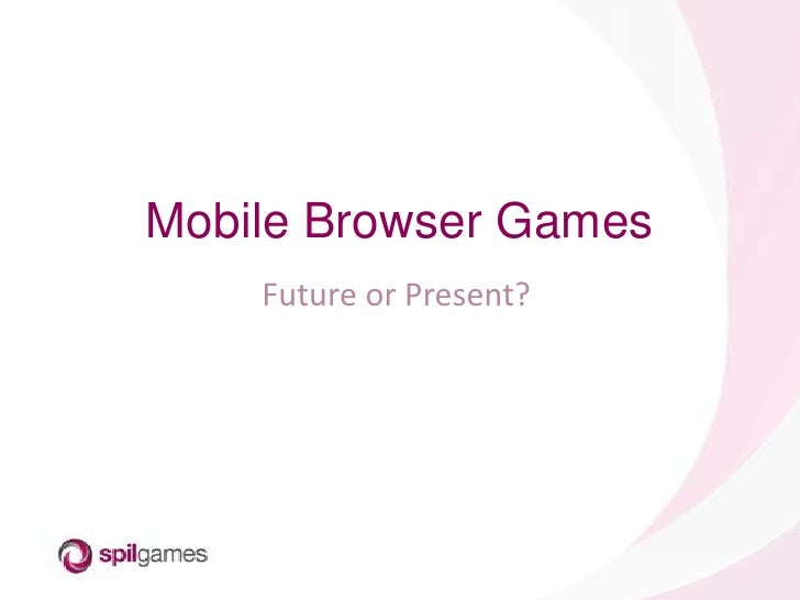 Mobile Browser Games<br />Future or Present?<br />