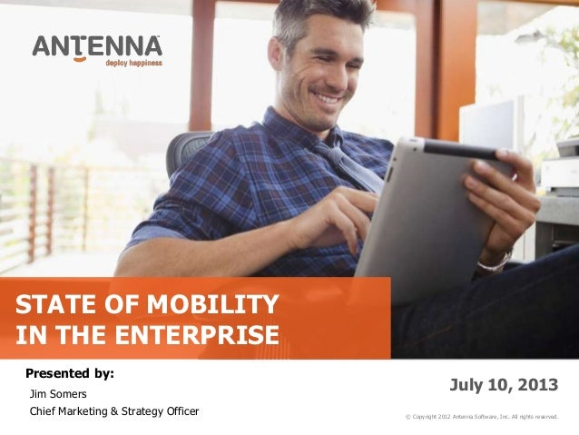 STATE OF MOBILITY IN THE ENTERPRISE © Copyright 2012 Antenna Software, Inc. All rights reserved. July 10, 2013 Presented b...