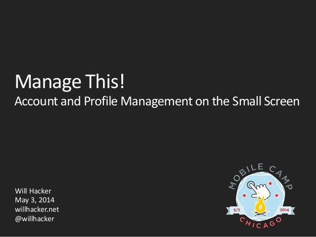 Manage This! Account and Profile Management on the Small Screen Will Hacker May 3, 2014 willhacker.net @willhacker