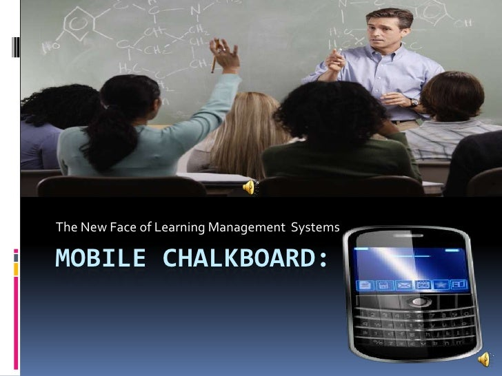 Mobile Chalkboard:<br />The New Face of Learning Management  Systems<br />