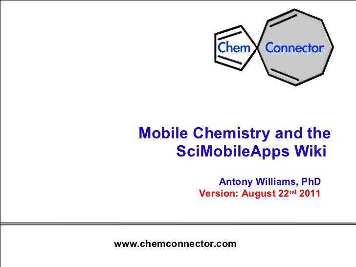 Mobile Chemistry and the SciMobileApps Wiki  Antony Williams, PhD Version: August 22 nd  2011