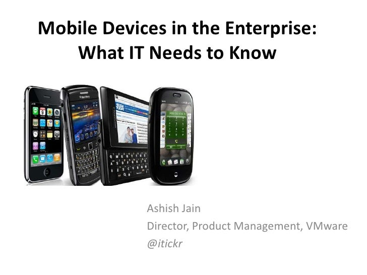 Mobile Devices in the Enterprise:   What IT Needs to Know            Ashish Jain            Director, Product Management, ...