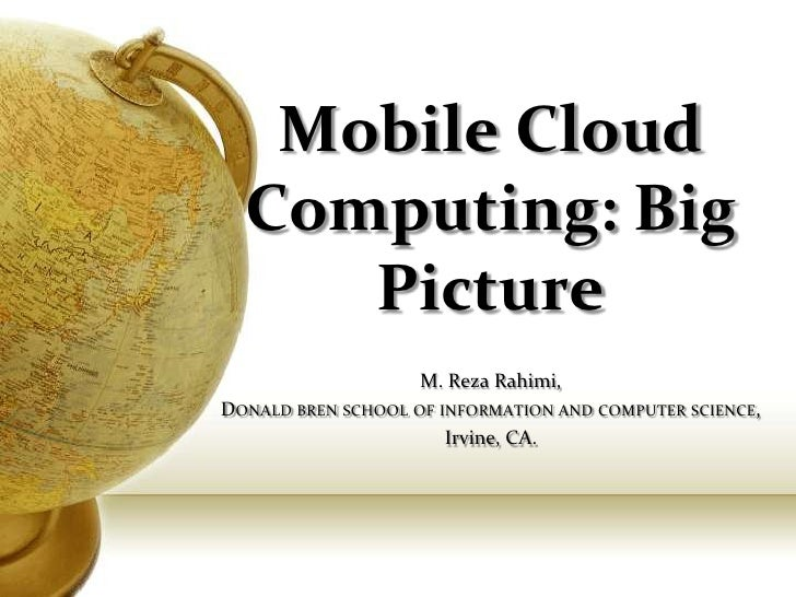 Mobile Cloud  Computing: Big     Picture                    M. Reza Rahimi,DONALD BREN SCHOOL OF INFORMATION AND COMPUTER ...