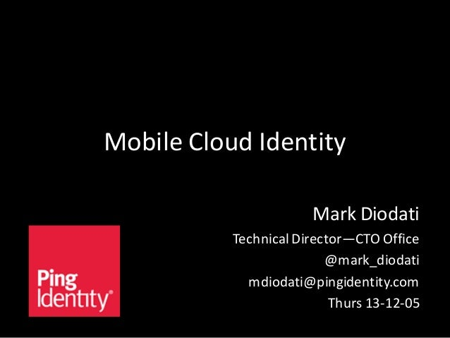 Mobile Cloud Identity Mark Diodati Technical Director—CTO Office @mark_diodati mdiodati@pingidentity.com Thurs 13-12-05
