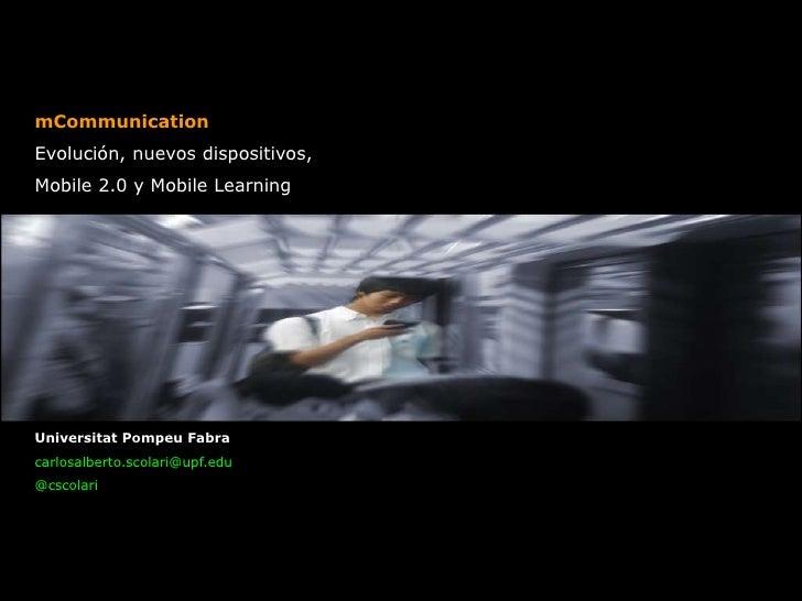 mCommunicationEvolución, nuevos dispositivos,Mobile 2.0 y Mobile LearningUniversitat Pompeu Fabracarlosalberto.scolari@upf...