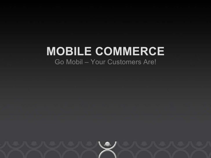 Mobile Commerce - Go Mobile, Your Customers Are