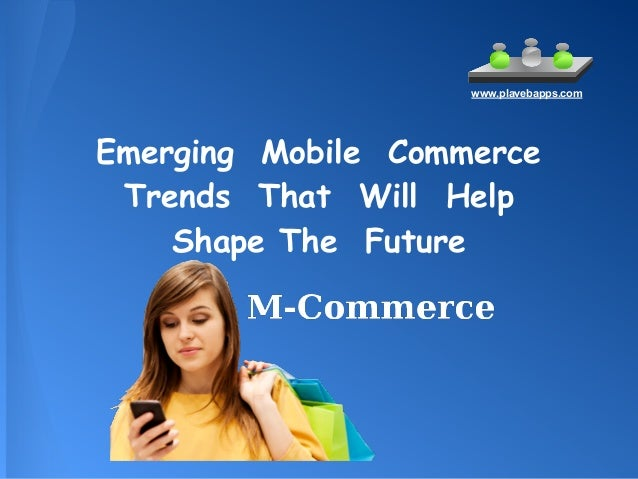 Emerging Mobile Commerce Trends That Will Help Shape The Future www.plavebapps.com