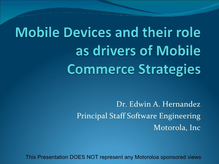 Dr. Edwin A. Hernandez Principal Staff Software Engineering Motorola, Inc This Presentation DOES NOT represent any Motorol...