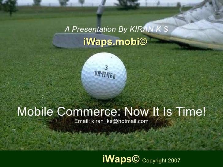 Mobile Commerce: Now It Is Time! Email: kiran_ks@hotmail.com <ul><ul><li>A Presentation By KIRAN K S </li></ul></ul><ul><u...