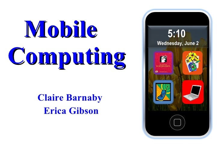 Mobile  Computing Claire Barnaby  Erica Gibson 5:10  Wednesday, June 2