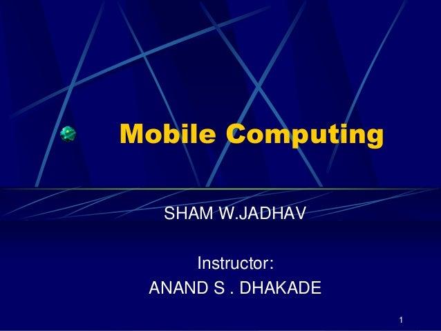 1 Mobile Computing SHAM W.JADHAV Instructor: ANAND S . DHAKADE