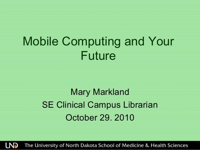 Mobile Computing and Your Future Mary Markland SE Clinical Campus Librarian October 29. 2010