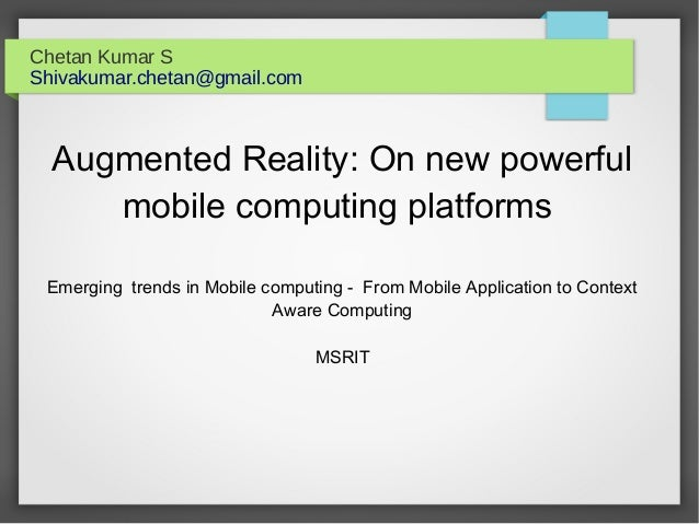 Chetan Kumar S Shivakumar.chetan@gmail.com Augmented Reality: On new powerful mobile computing platforms Emerging trends i...