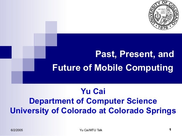 Past, Present, and Future of Mobile Computing Yu Cai Department of Computer Science University of Colorado at Colorado Spr...
