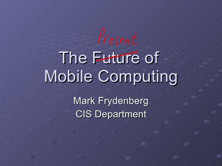 The Future of  Mobile Computing Mark Frydenberg CIS Department