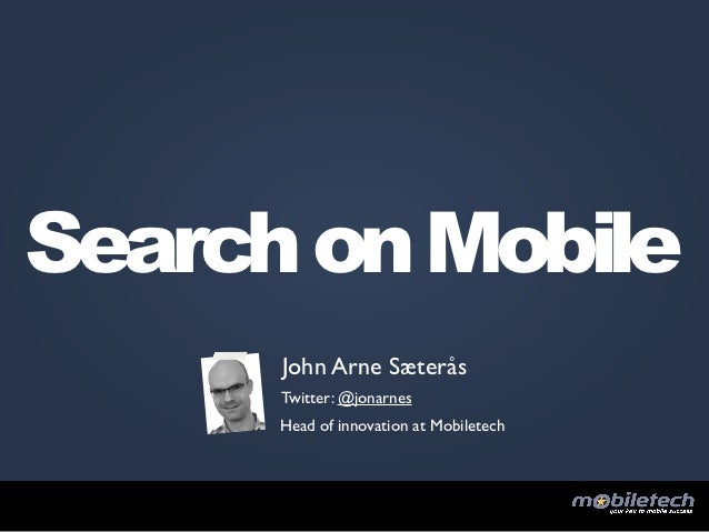 Search on Mobile      John Arne Sæterås      Twitter: @jonarnes      Head of innovation at Mobiletech