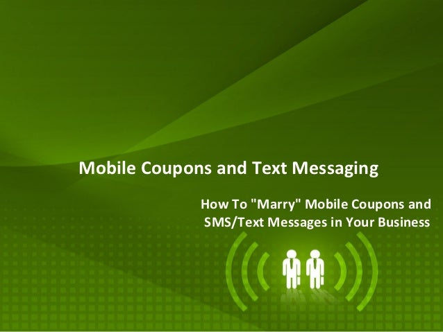 "Mobile Coupons and Text Messaging             How To ""Marry"" Mobile Coupons and             SMS/Text Messages in Your Busi..."