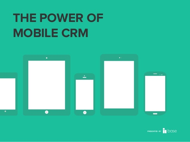 THE POWER OF MOBILE CRM  PRESENTED BY