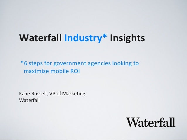 Waterfall	   Industry*	   Insights Kane	   Russell,	   VP	   of	   Marke2ng Waterfall *6	   steps	   for	   government	   ...