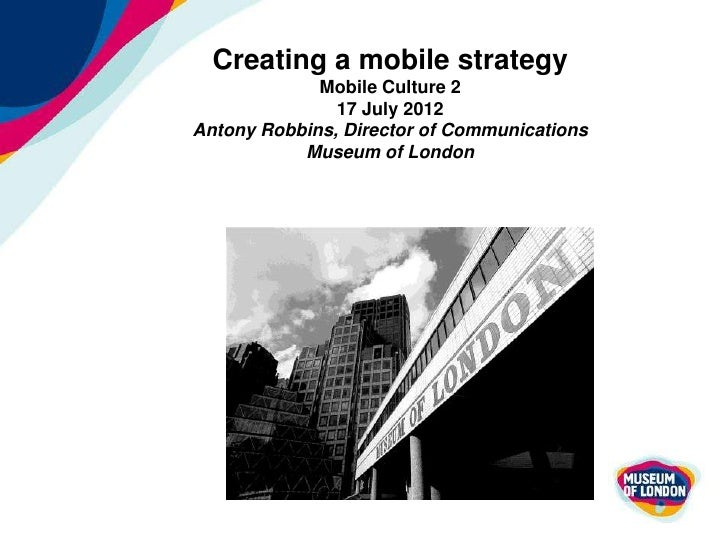 Creating a mobile strategy             Mobile Culture 2               17 July 2012Antony Robbins, Director of Communicatio...