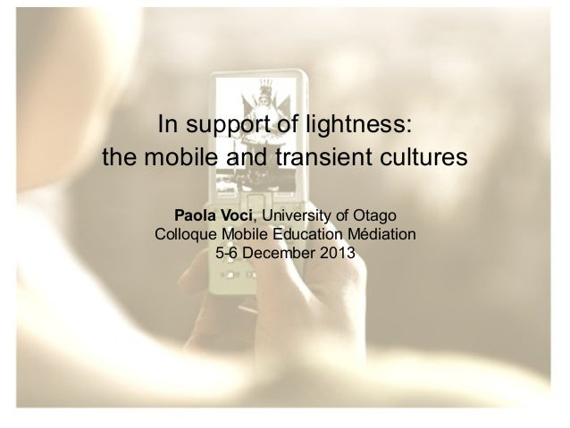 In support of lightness: the mobile and transient cultures Paola Voci, University of Otago Colloque Mobile Education Média...
