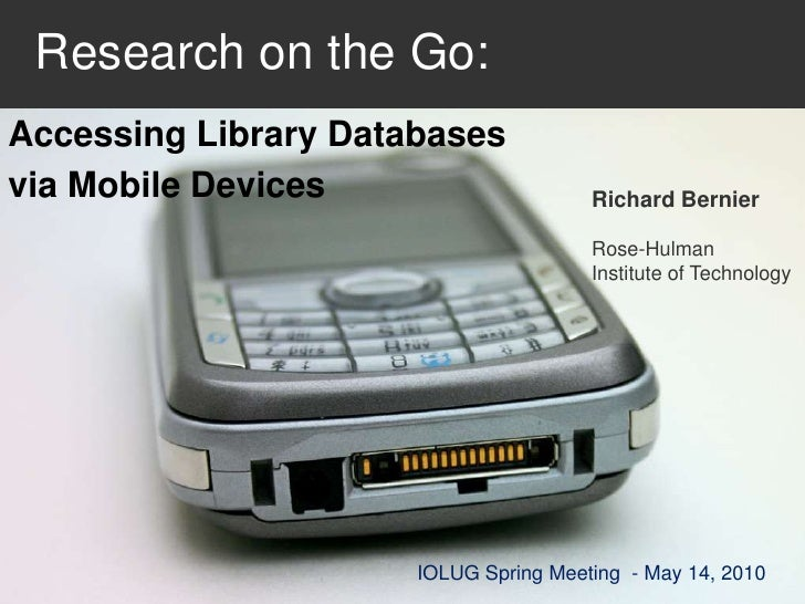 Research on the Go:<br />Accessing Library Databases <br />via Mobile Devices<br />Richard Bernier<br />Rose-HulmanInsti...