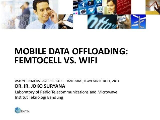 MOBILE DATA OFFLOADING:FEMTOCELL VS. WIFIASTON PRIMERA PASTEUR HOTEL – BANDUNG, NOVEMBER 10-11, 2011DR. IR. JOKO SURYANALa...