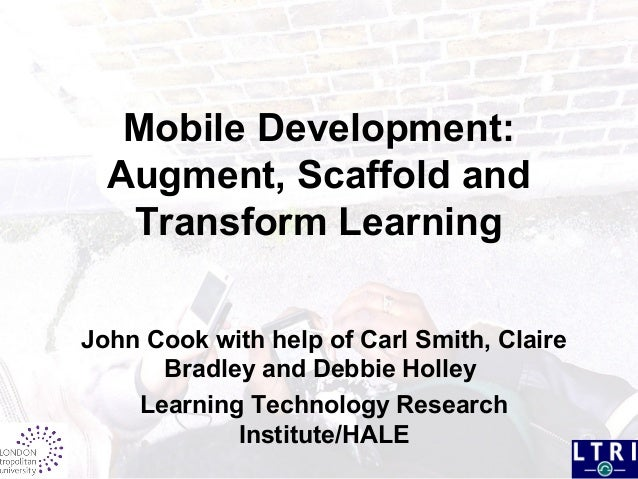 Mobile Development: Augment, Scaffold and Transform Learning John Cook with help of Carl Smith, Claire Bradley and Debbie ...