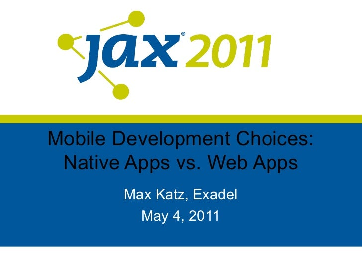 Mobile Development Choices: Native Apps vs. Web Apps       Max Katz, Exadel         May 4, 2011