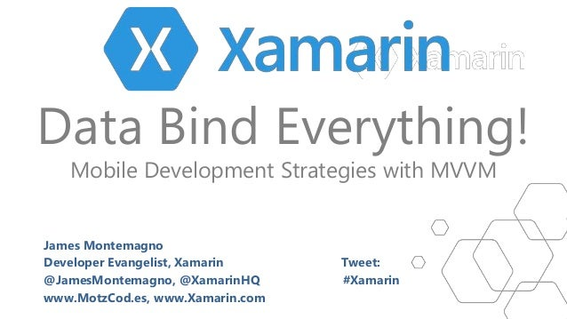 Data Bind Everything! Mobile Development Strategies with MVVM James Montemagno Developer Evangelist, Xamarin Tweet: @James...