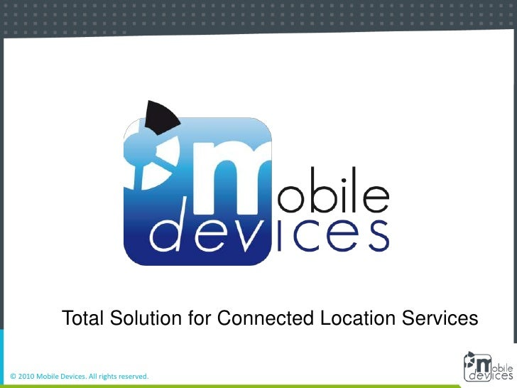 Total Solution for Connected Location Services<br />© 2010 Mobile Devices. All rights reserved.<br />