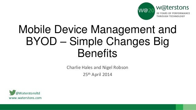 @Waterstonsltd www.waterstons.com Mobile Device Management and BYOD – Simple Changes Big Benefits Charlie Hales and Nigel ...