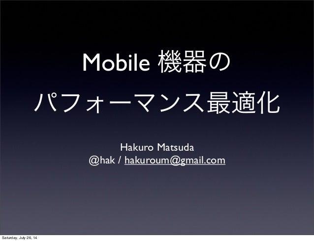 Mobile 機器の パフォーマンス最適化 Hakuro Matsuda @hak / hakuroum@gmail.com Saturday, July 26, 14