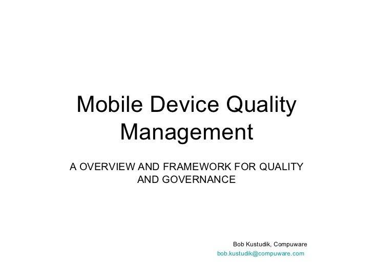 Mobile Device Quality Management <ul><li>A OVERVIEW AND FRAMEWORK FOR QUALITY AND GOVERNANCE </li></ul><ul><ul><ul><ul><li...