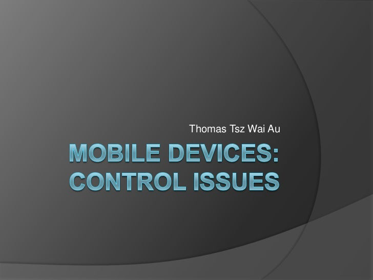 Mobile Devices: Control Issues<br />Thomas TszWai Au<br />
