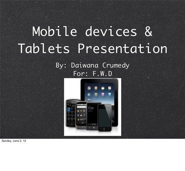Mobile devices &Tablets PresentationBy: Daiwana CrumedyFor: F.W.DSunday, June 2, 13