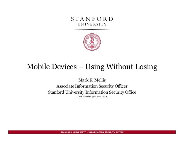 STANFORD UNIVERSITY • INFORMATION SECURITY OFFICE Mobile Devices – Using Without Losing Mark K. Mellis Associate Informati...