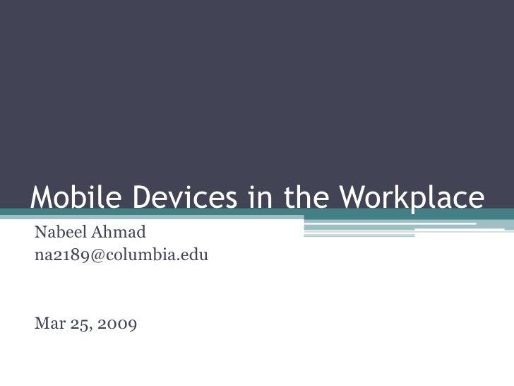 Mobile Devices in the Workplace Nabeel Ahmad na2189@columbia.edu   Mar 25, 2009