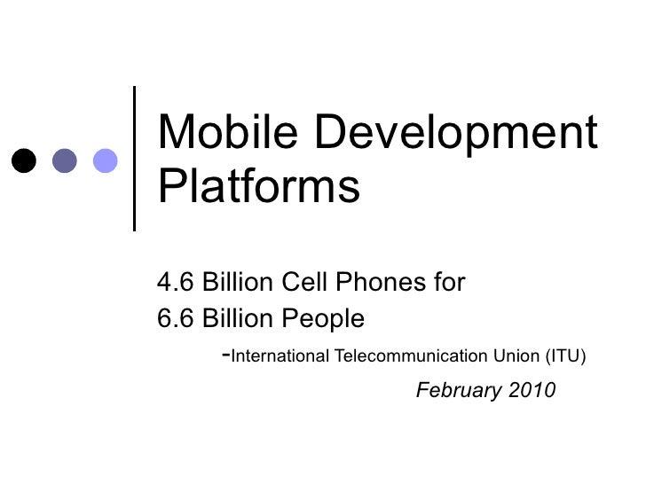 Mobile Development Platforms 4.6 Billion Cell Phones for 6.6 Billion People - International Telecommunication Union (ITU) ...