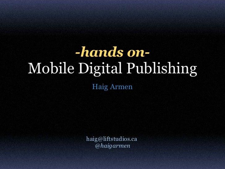 -hands on-Mobile Digital Publishing          Haig Armen        haig@liftstudios.ca           @haigarmen