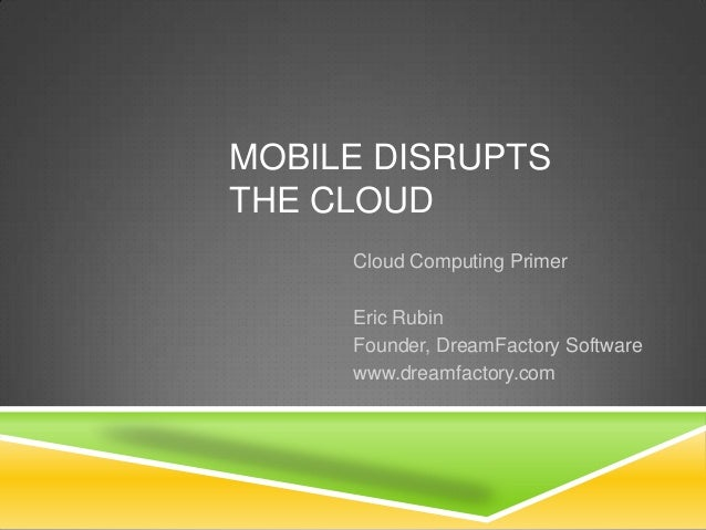 MOBILE DISRUPTS THE CLOUD Cloud Computing Primer Eric Rubin Founder, DreamFactory Software www.dreamfactory.com