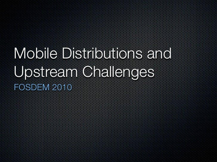 Mobile Distributions and Upstream Challenges FOSDEM 2010