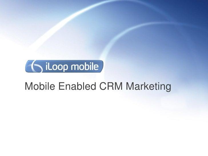 Webinar Deck: Mobile Enabled CRM Marketing